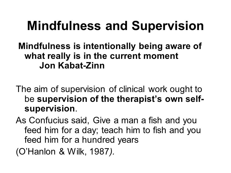 Mindfulness and Supervision Mindfulness is intentionally being aware of what really is in the current moment Jon Kabat-Zinn The aim of supervision of
