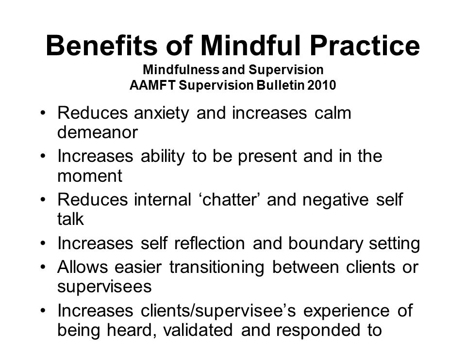 Benefits of Mindful Practice Mindfulness and Supervision AAMFT Supervision Bulletin 2010 Reduces anxiety and increases calm demeanor Increases ability