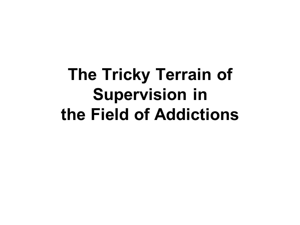 The Tricky Terrain of Supervision in the Field of Addictions