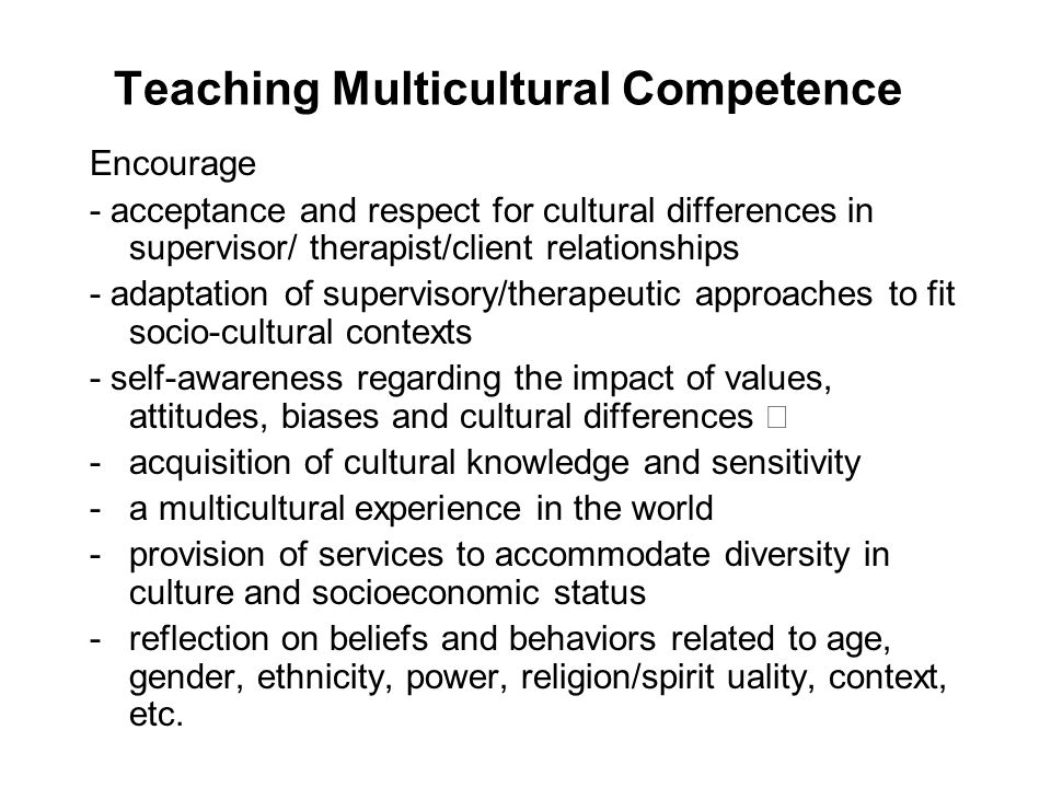Teaching Multicultural Competence Encourage - acceptance and respect for cultural differences in supervisor/ therapist/client relationships - adaptati