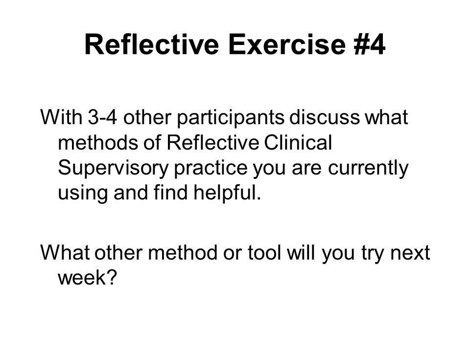 Reflective Exercise #4 With 3-4 other participants discuss what methods of Reflective Clinical Supervisory practice you are currently using and find h
