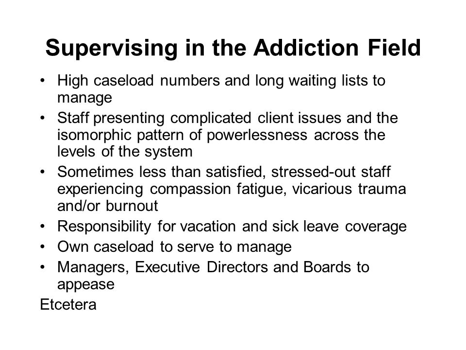 Supervising in the Addiction Field High caseload numbers and long waiting lists to manage Staff presenting complicated client issues and the isomorphi