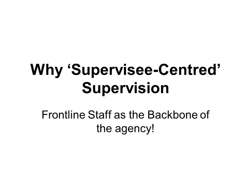 Why 'Supervisee-Centred' Supervision Frontline Staff as the Backbone of the agency!