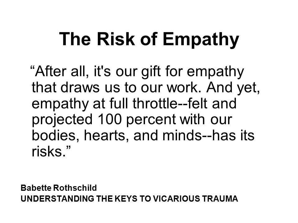 "The Risk of Empathy ""After all, it's our gift for empathy that draws us to our work. And yet, empathy at full throttle--felt and projected 100 percent"