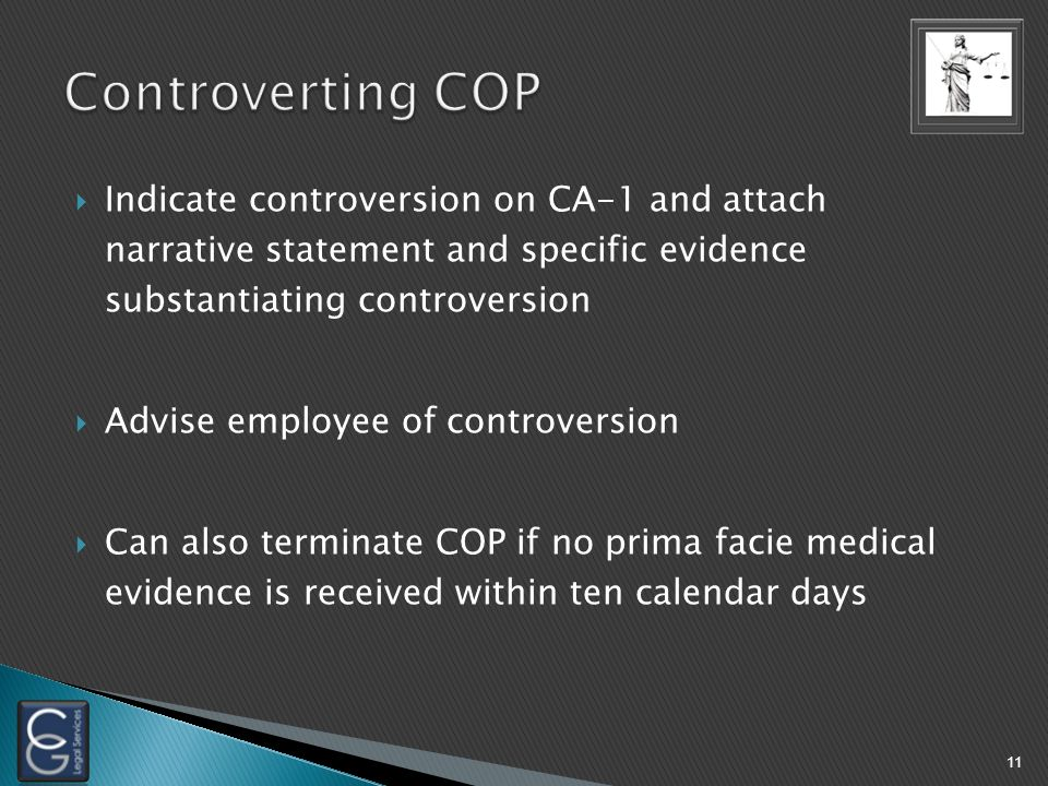  Indicate controversion on CA-1 and attach narrative statement and specific evidence substantiating controversion  Advise employee of controversion  Can also terminate COP if no prima facie medical evidence is received within ten calendar days 11