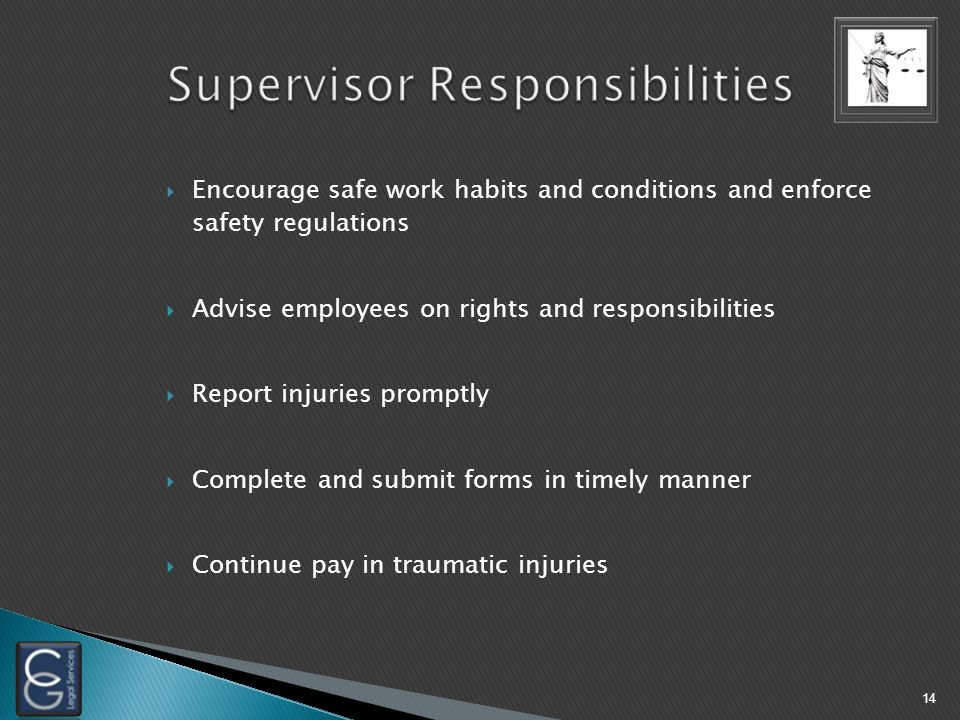  Encourage safe work habits and conditions and enforce safety regulations  Advise employees on rights and responsibilities  Report injuries promptly  Complete and submit forms in timely manner  Continue pay in traumatic injuries 14