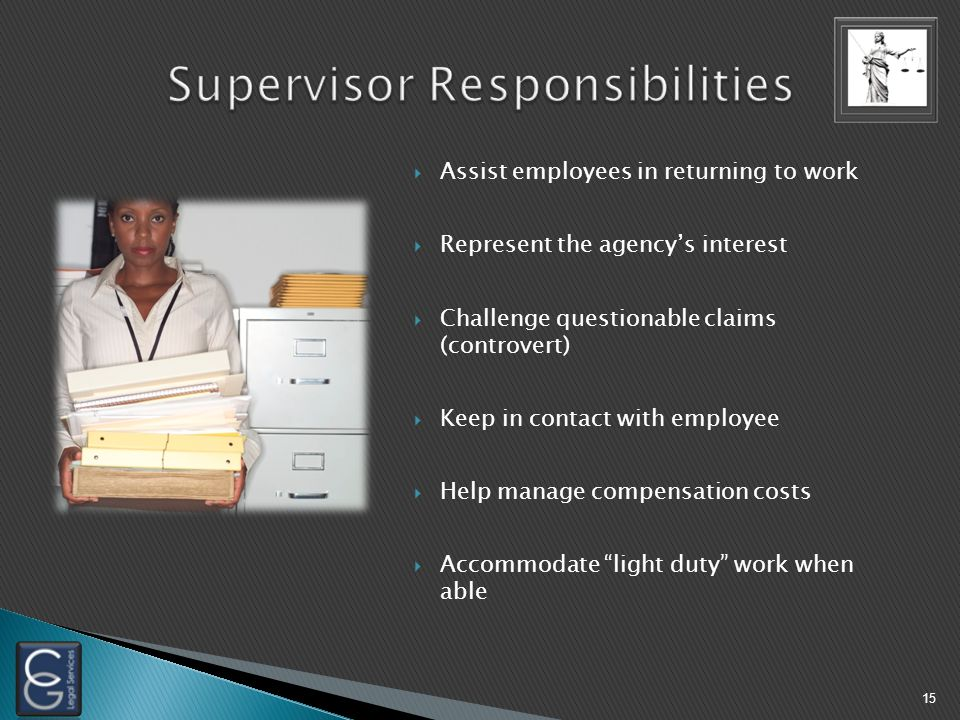  Assist employees in returning to work  Represent the agency's interest  Challenge questionable claims (controvert)  Keep in contact with employee  Help manage compensation costs  Accommodate light duty work when able 15