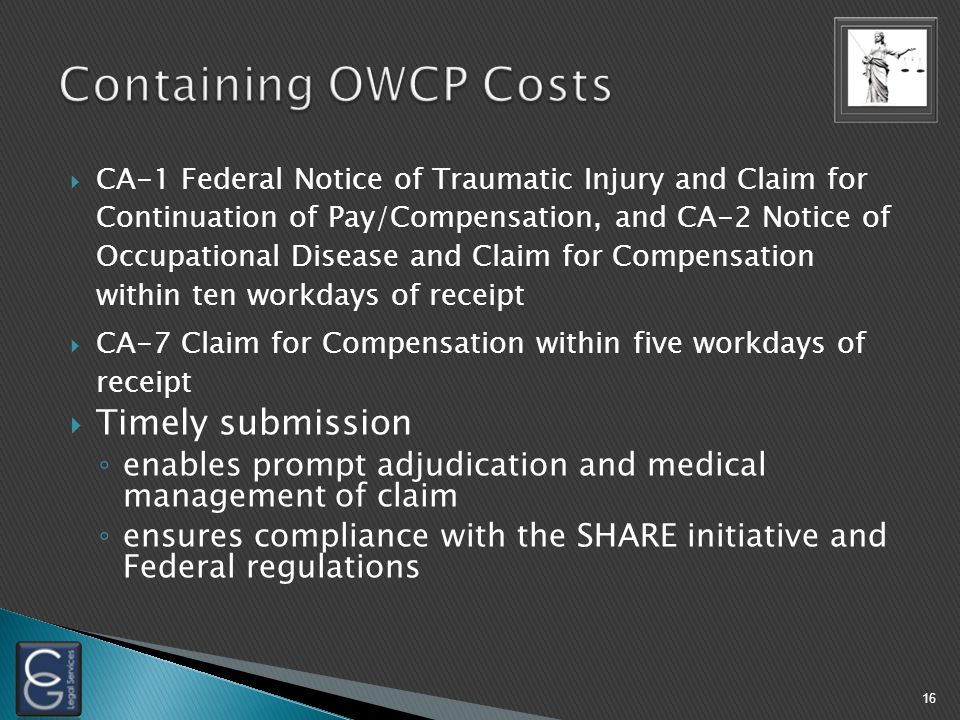  CA-1 Federal Notice of Traumatic Injury and Claim for Continuation of Pay/Compensation, and CA-2 Notice of Occupational Disease and Claim for Compensation within ten workdays of receipt  CA-7 Claim for Compensation within five workdays of receipt  Timely submission ◦ enables prompt adjudication and medical management of claim ◦ ensures compliance with the SHARE initiative and Federal regulations 16