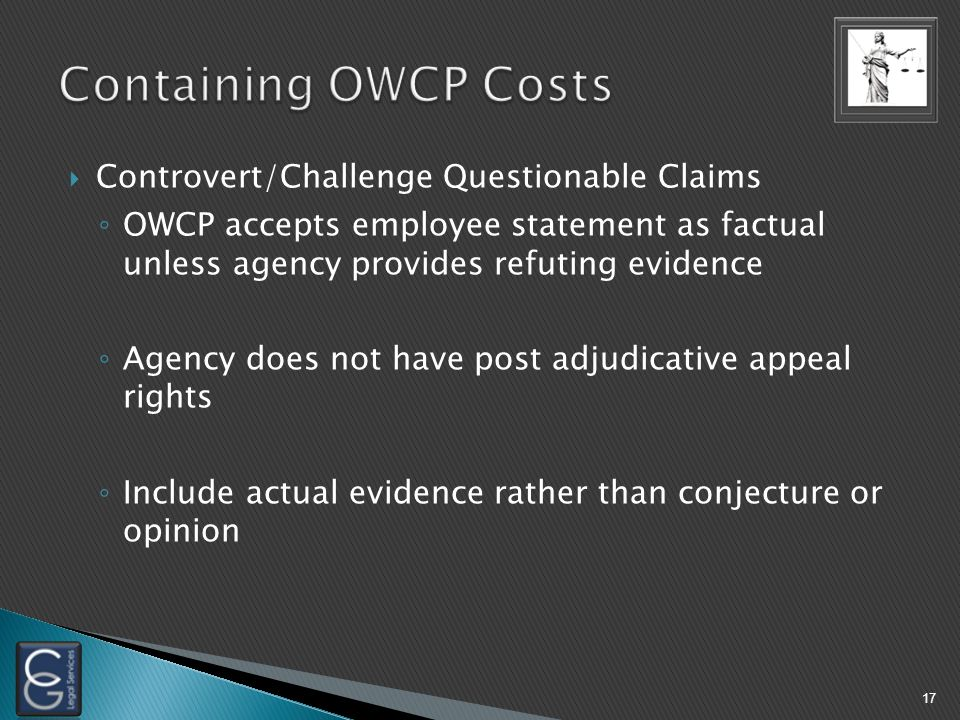 Controvert/Challenge Questionable Claims ◦ OWCP accepts employee statement as factual unless agency provides refuting evidence ◦ Agency does not have post adjudicative appeal rights ◦ Include actual evidence rather than conjecture or opinion 17