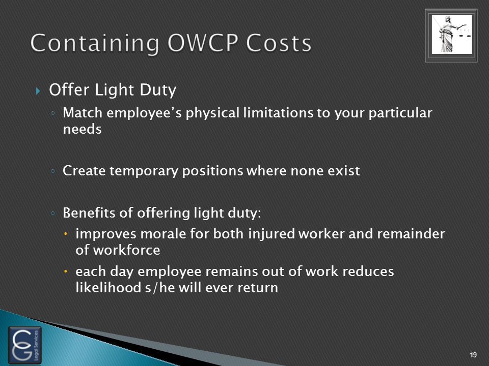  Offer Light Duty ◦ Match employee's physical limitations to your particular needs ◦ Create temporary positions where none exist ◦ Benefits of offering light duty:  improves morale for both injured worker and remainder of workforce  each day employee remains out of work reduces likelihood s/he will ever return 19