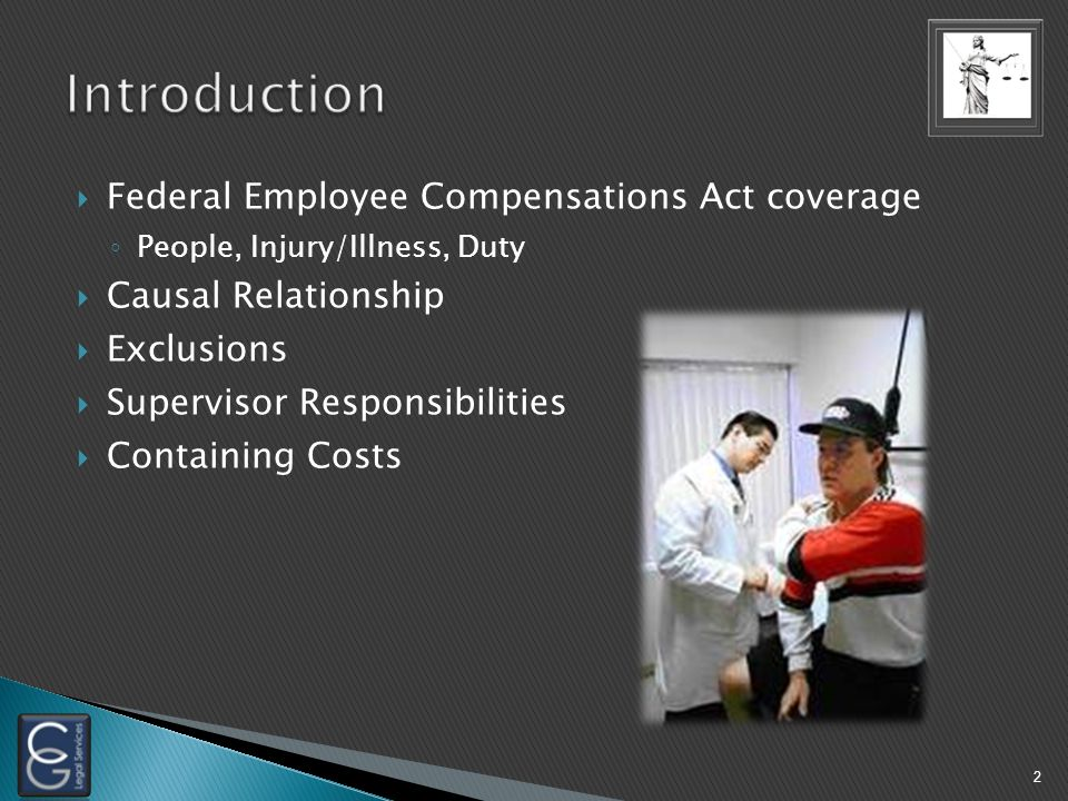  Federal Employee Compensations Act coverage ◦ People, Injury/Illness, Duty  Causal Relationship  Exclusions  Supervisor Responsibilities  Containing Costs 2