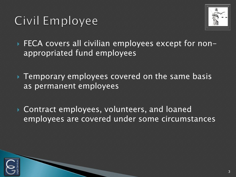  FECA covers all civilian employees except for non- appropriated fund employees  Temporary employees covered on the same basis as permanent employees  Contract employees, volunteers, and loaned employees are covered under some circumstances 3