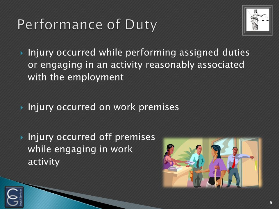  Injury occurred while performing assigned duties or engaging in an activity reasonably associated with the employment  Injury occurred on work premises  Injury occurred off premises while engaging in work activity 5