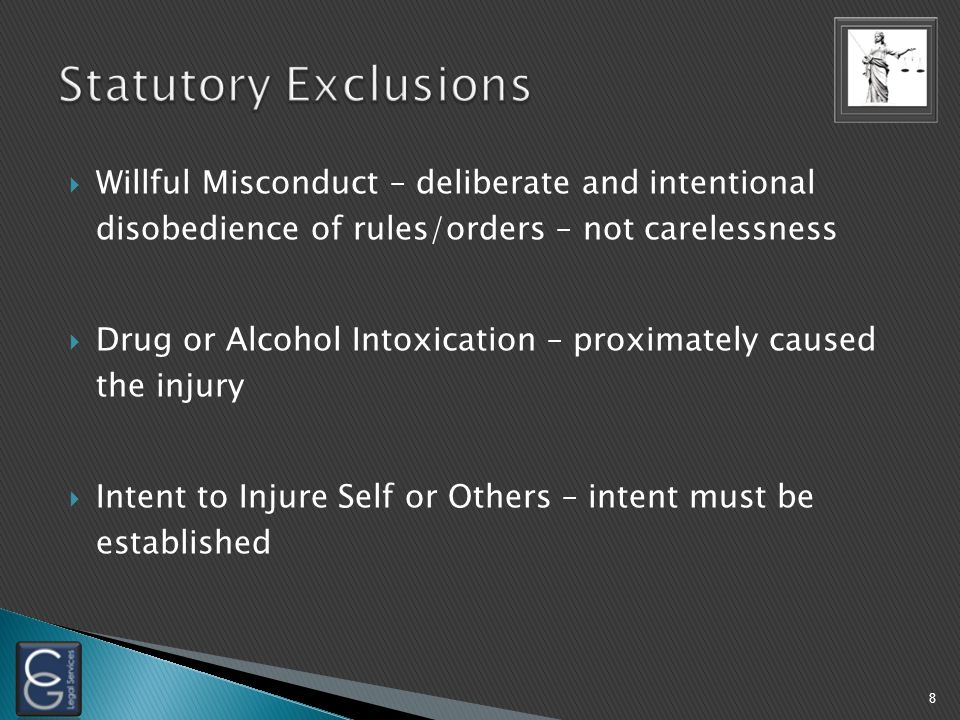  Willful Misconduct – deliberate and intentional disobedience of rules/orders – not carelessness  Drug or Alcohol Intoxication – proximately caused the injury  Intent to Injure Self or Others – intent must be established 8