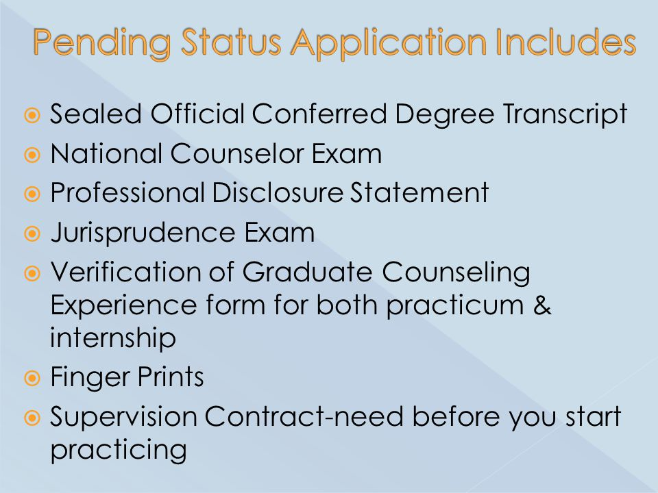  Sealed Official Conferred Degree Transcript  National Counselor Exam  Professional Disclosure Statement  Jurisprudence Exam  Verification of Graduate Counseling Experience form for both practicum & internship  Finger Prints  Supervision Contract-need before you start practicing