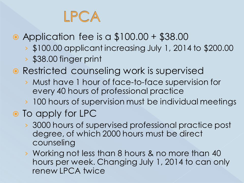  Application fee is a $100.00 + $38.00 › $100.00 applicant increasing July 1, 2014 to $200.00 › $38.00 finger print  Restricted counseling work is supervised › Must have 1 hour of face-to-face supervision for every 40 hours of professional practice › 100 hours of supervision must be individual meetings  To apply for LPC › 3000 hours of supervised professional practice post degree, of which 2000 hours must be direct counseling › Working not less than 8 hours & no more than 40 hours per week.