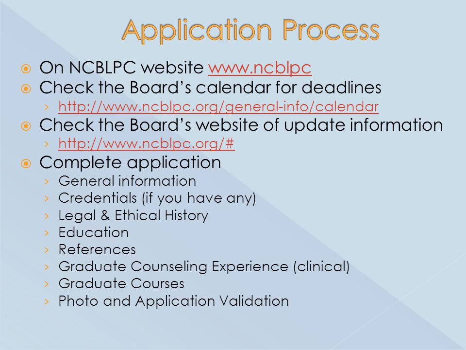  On NCBLPC website www.ncblpcwww.ncblpc  Check the Board's calendar for deadlines › http://www.ncblpc.org/general-info/calendar http://www.ncblpc.org/general-info/calendar  Check the Board's website of update information › http://www.ncblpc.org/# http://www.ncblpc.org/#  Complete application › General information › Credentials (if you have any) › Legal & Ethical History › Education › References › Graduate Counseling Experience (clinical) › Graduate Courses › Photo and Application Validation