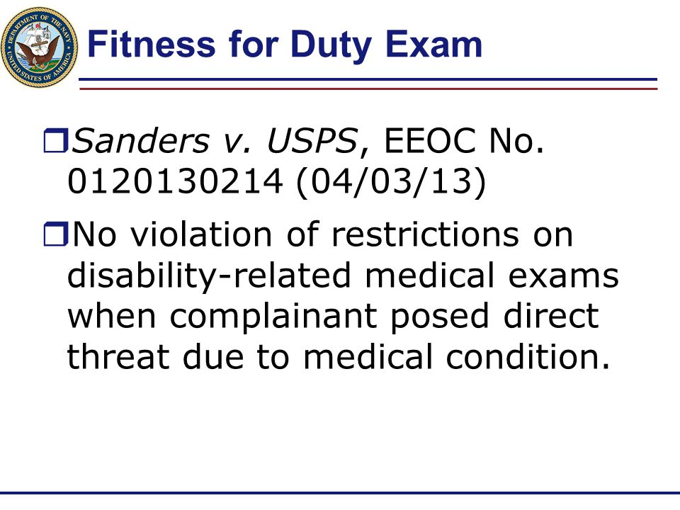 Fitness for Duty Exam  Sanders v. USPS, EEOC No. 0120130214 (04/03/13)  No violation of restrictions on disability-related medical exams when compla