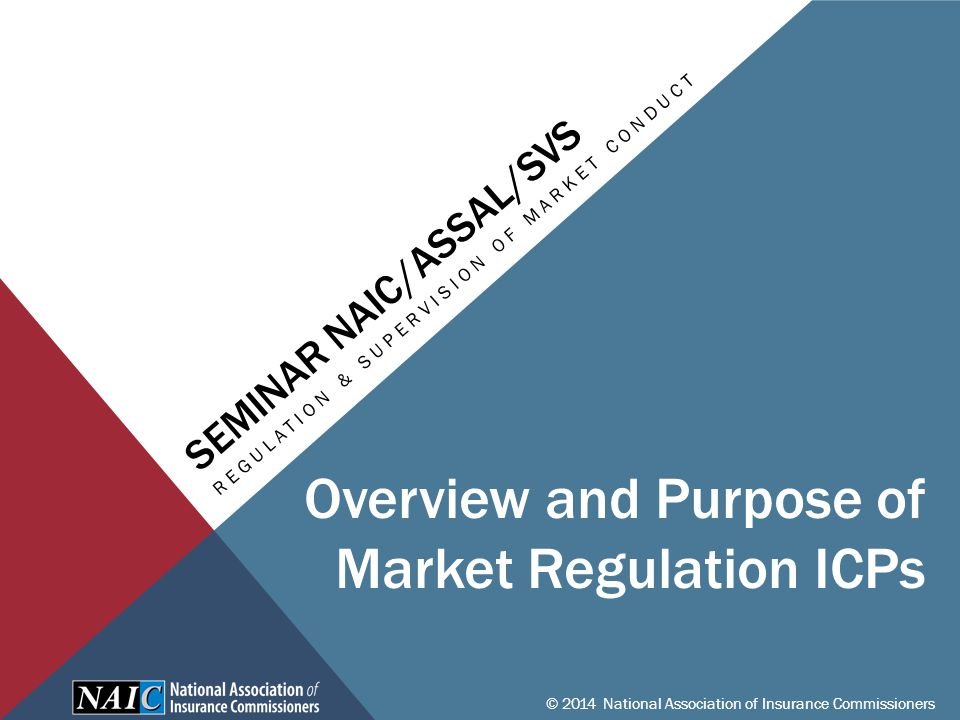 SEMINAR NAIC/ASSAL/SVS REGULATION & SUPERVISION OF MARKET CONDUCT © 2014 National Association of Insurance Commissioners Overview and Purpose of Market Regulation ICPs