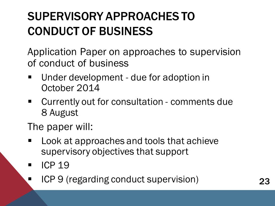 SUPERVISORY APPROACHES TO CONDUCT OF BUSINESS Application Paper on approaches to supervision of conduct of business  Under development - due for adoption in October 2014  Currently out for consultation - comments due 8 August The paper will:  Look at approaches and tools that achieve supervisory objectives that support  ICP 19  ICP 9 (regarding conduct supervision) 23