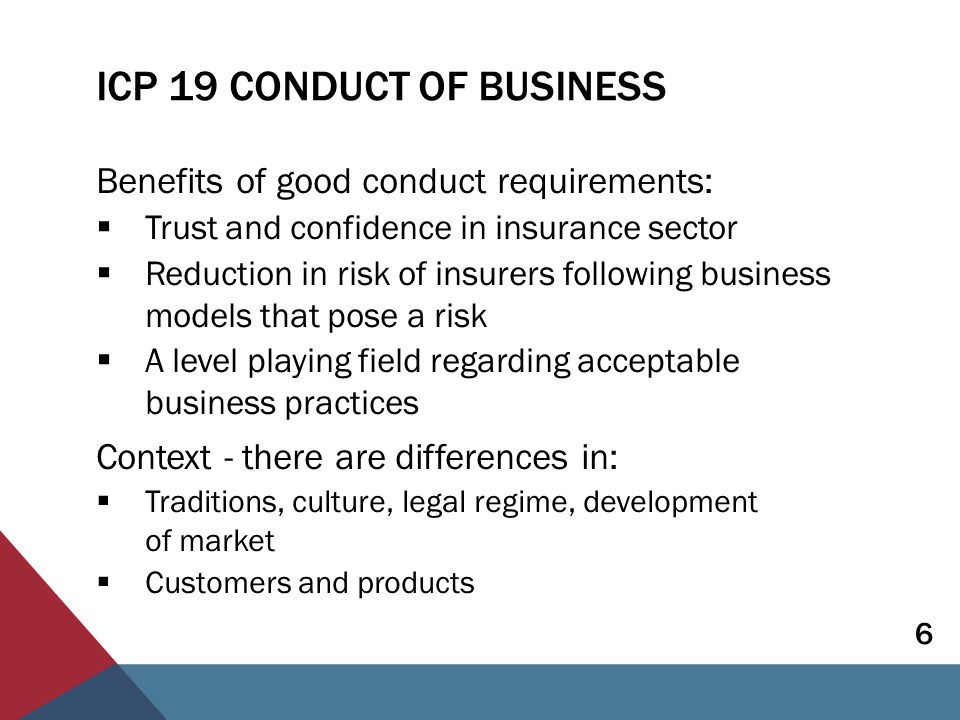 ICP 19 CONDUCT OF BUSINESS Benefits of good conduct requirements:  Trust and confidence in insurance sector  Reduction in risk of insurers following business models that pose a risk  A level playing field regarding acceptable business practices Context - there are differences in:  Traditions, culture, legal regime, development of market  Customers and products 6