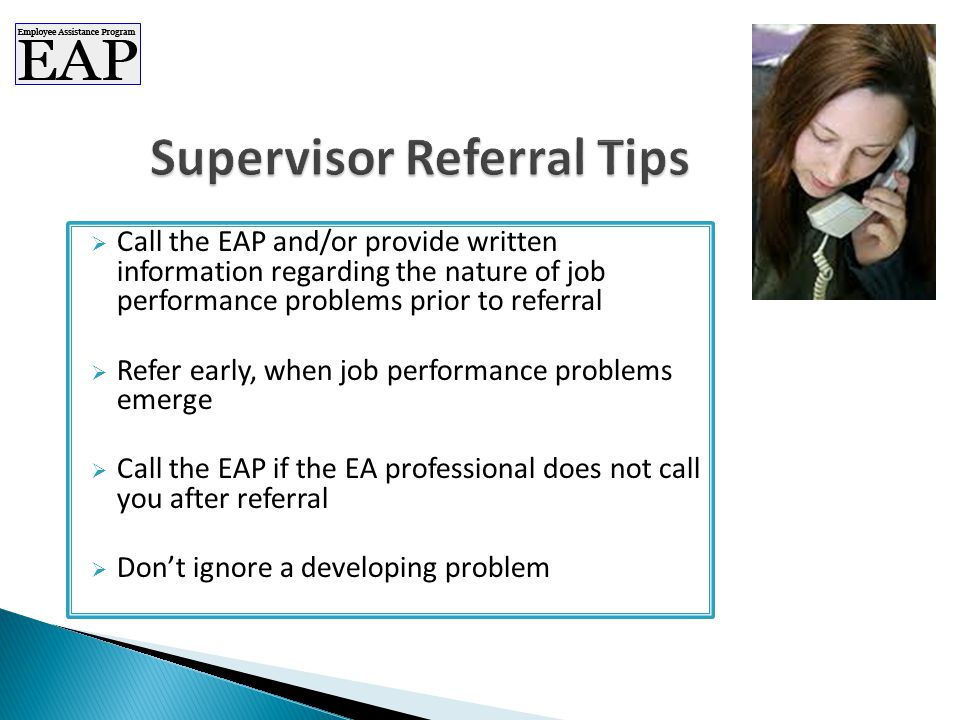  Call the EAP and/or provide written information regarding the nature of job performance problems prior to referral  Refer early, when job performance problems emerge  Call the EAP if the EA professional does not call you after referral  Don't ignore a developing problem