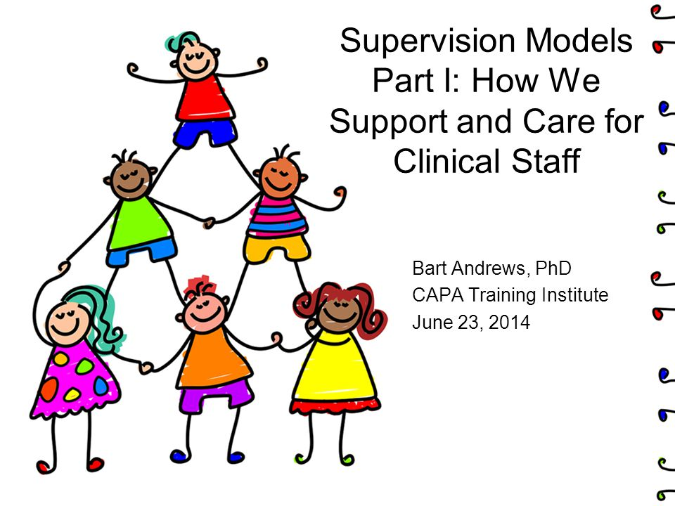 Supervision Models Part I: How We Support and Care for Clinical Staff Bart Andrews, PhD CAPA Training Institute June 23, 2014