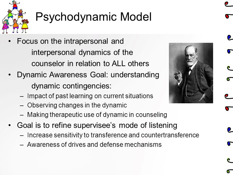 Psychodynamic Model Focus on the intrapersonal and interpersonal dynamics of the counselor in relation to ALL others Dynamic Awareness Goal: understanding dynamic contingencies: –Impact of past learning on current situations –Observing changes in the dynamic –Making therapeutic use of dynamic in counseling Goal is to refine supervisee's mode of listening –Increase sensitivity to transference and countertransference –Awareness of drives and defense mechanisms