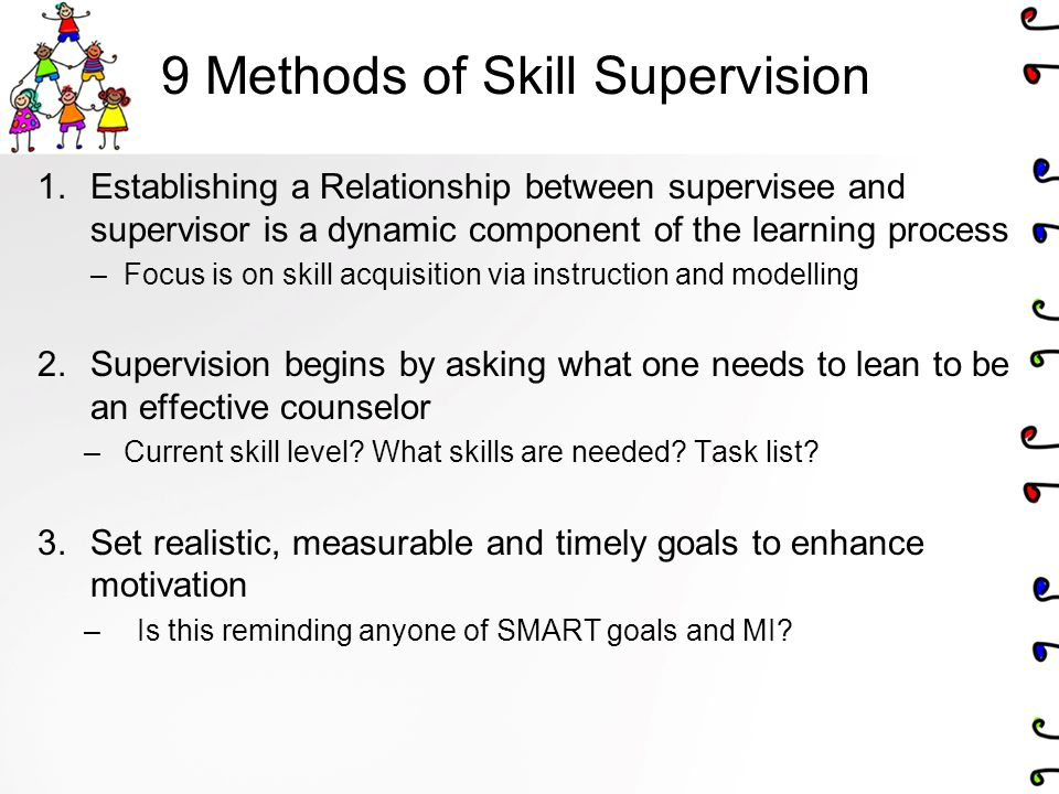 9 Methods of Skill Supervision 1.Establishing a Relationship between supervisee and supervisor is a dynamic component of the learning process –Focus is on skill acquisition via instruction and modelling 2.Supervision begins by asking what one needs to lean to be an effective counselor –Current skill level.