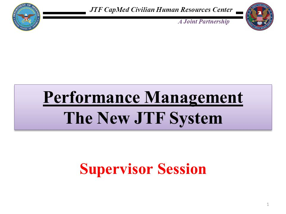 JTF CapMed Civilian Human Resources Center A Joint Partnership Performance Management The New JTF System Performance Management The New JTF System 1 S