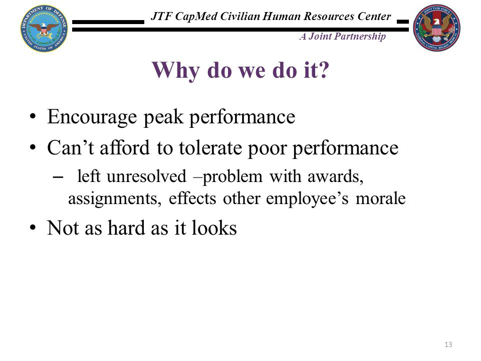 JTF CapMed Civilian Human Resources Center A Joint Partnership Why do we do it? Encourage peak performance Can't afford to tolerate poor performance –