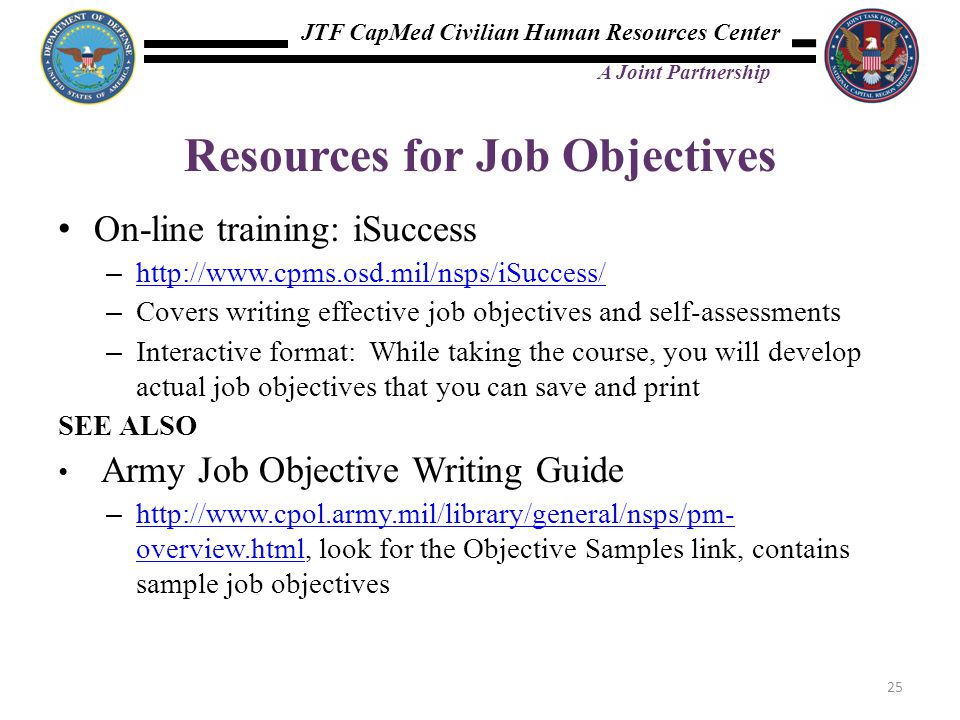 JTF CapMed Civilian Human Resources Center A Joint Partnership On-line training: iSuccess – http://www.cpms.osd.mil/nsps/iSuccess/ http://www.cpms.osd.mil/nsps/iSuccess/ – Covers writing effective job objectives and self-assessments – Interactive format: While taking the course, you will develop actual job objectives that you can save and print SEE ALSO Army Job Objective Writing Guide – http://www.cpol.army.mil/library/general/nsps/pm- overview.html, look for the Objective Samples link, contains sample job objectives http://www.cpol.army.mil/library/general/nsps/pm- overview.html Resources for Job Objectives 25