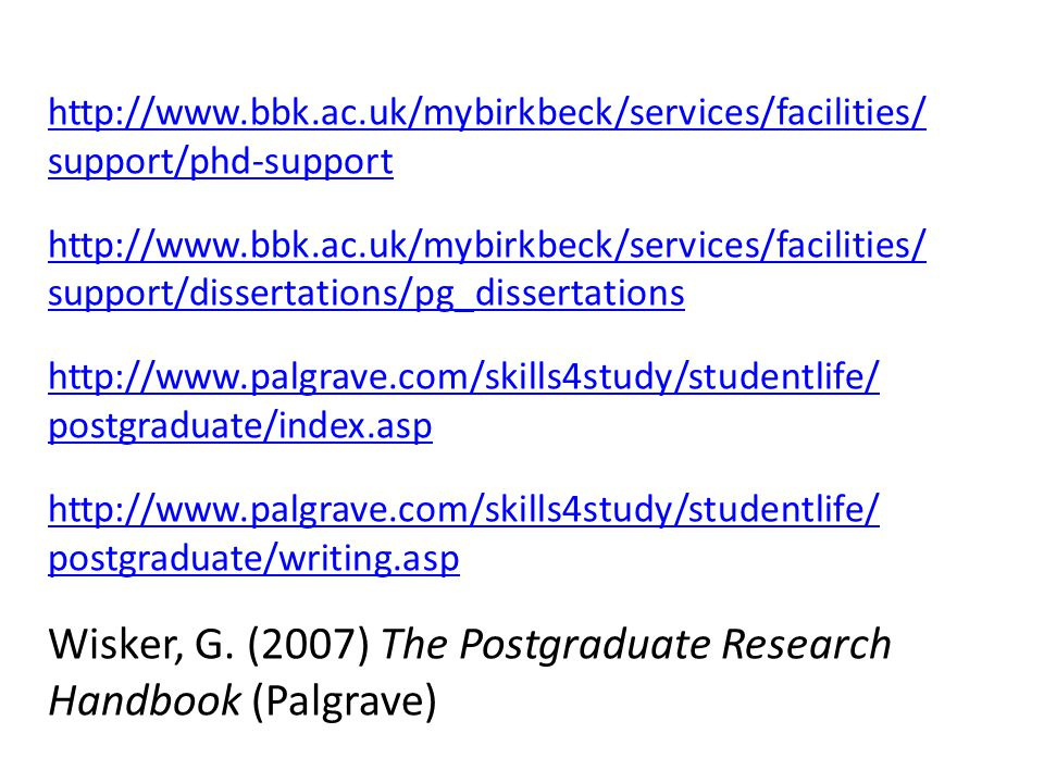 http://www.bbk.ac.uk/mybirkbeck/services/facilities/ support/phd-support http://www.bbk.ac.uk/mybirkbeck/services/facilities/ support/dissertations/pg_dissertations http://www.palgrave.com/skills4study/studentlife/ postgraduate/index.asp http://www.palgrave.com/skills4study/studentlife/ postgraduate/writing.asp Wisker, G.