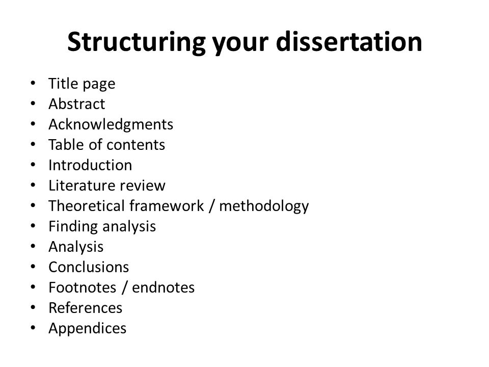 Structuring your dissertation Title page Abstract Acknowledgments Table of contents Introduction Literature review Theoretical framework / methodology Finding analysis Analysis Conclusions Footnotes / endnotes References Appendices