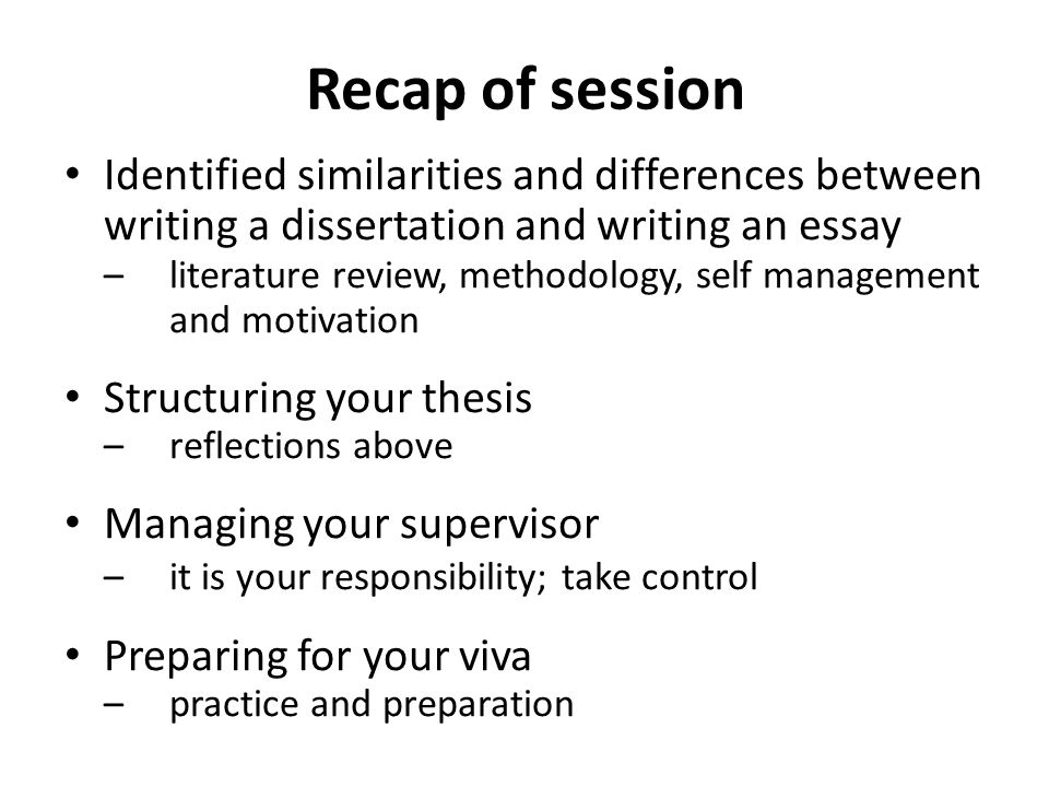 Recap of session Identified similarities and differences between writing a dissertation and writing an essay – literature review, methodology, self management and motivation Structuring your thesis –reflections above Managing your supervisor –it is your responsibility; take control Preparing for your viva –practice and preparation
