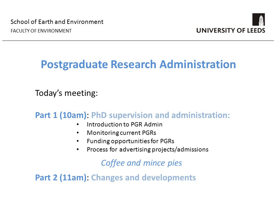 School of Earth and Environment FACULTY OF ENVIRONMENT Postgraduate Research Administration Today's meeting: Part 1 (10am): PhD supervision and administration: Introduction to PGR Admin Monitoring current PGRs Funding opportunities for PGRs Process for advertising projects/admissions Coffee and mince pies Part 2 (11am): Changes and developments