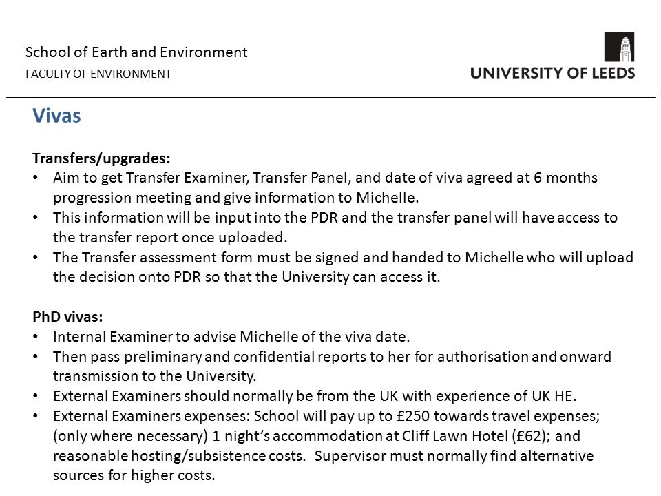 School of Earth and Environment FACULTY OF ENVIRONMENT Vivas Transfers/upgrades: Aim to get Transfer Examiner, Transfer Panel, and date of viva agreed at 6 months progression meeting and give information to Michelle.