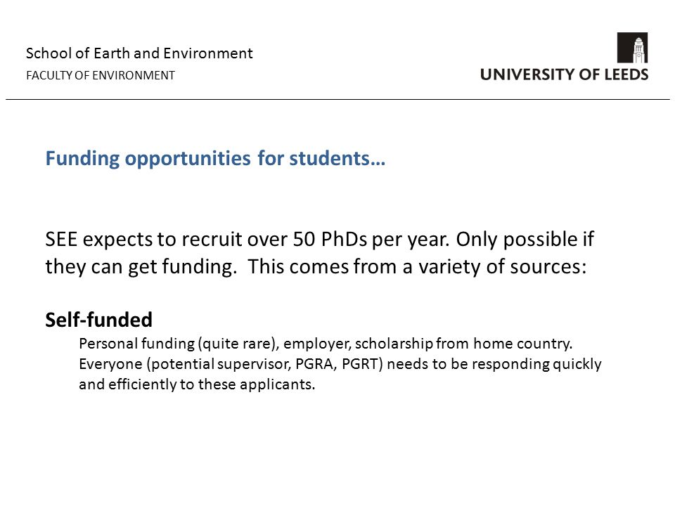 School of Earth and Environment FACULTY OF ENVIRONMENT Funding opportunities for students… SEE expects to recruit over 50 PhDs per year.