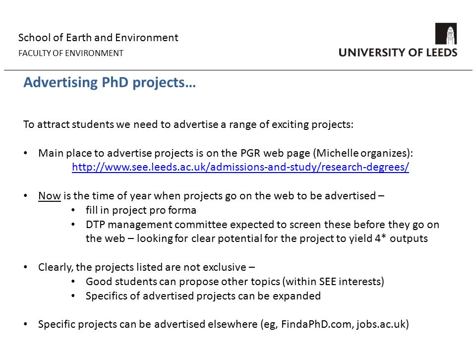 School of Earth and Environment FACULTY OF ENVIRONMENT Advertising PhD projects… To attract students we need to advertise a range of exciting projects: Main place to advertise projects is on the PGR web page (Michelle organizes): http://www.see.leeds.ac.uk/admissions-and-study/research-degrees/ Now is the time of year when projects go on the web to be advertised – fill in project pro forma DTP management committee expected to screen these before they go on the web – looking for clear potential for the project to yield 4* outputs Clearly, the projects listed are not exclusive – Good students can propose other topics (within SEE interests) Specifics of advertised projects can be expanded Specific projects can be advertised elsewhere (eg, FindaPhD.com, jobs.ac.uk)