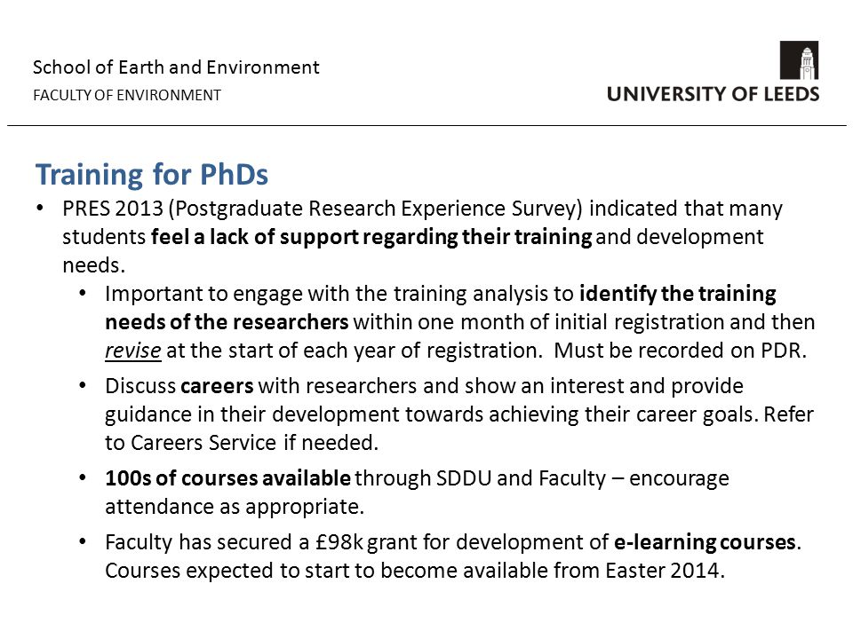 School of Earth and Environment FACULTY OF ENVIRONMENT Training for PhDs PRES 2013 (Postgraduate Research Experience Survey) indicated that many students feel a lack of support regarding their training and development needs.