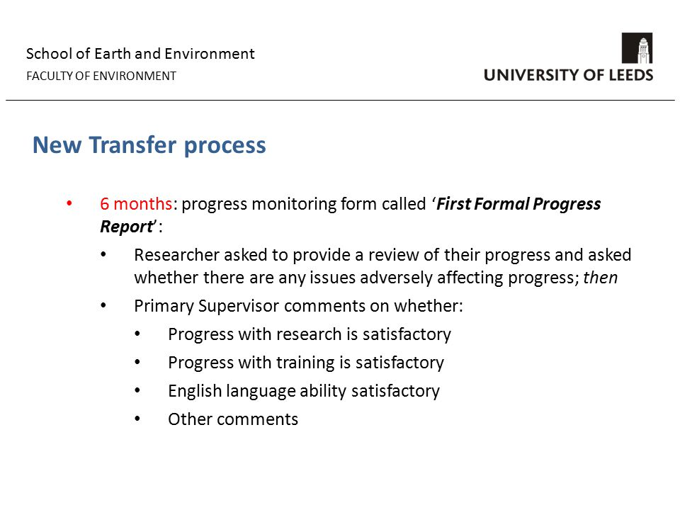 School of Earth and Environment FACULTY OF ENVIRONMENT New Transfer process 6 months: progress monitoring form called 'First Formal Progress Report': Researcher asked to provide a review of their progress and asked whether there are any issues adversely affecting progress; then Primary Supervisor comments on whether: Progress with research is satisfactory Progress with training is satisfactory English language ability satisfactory Other comments
