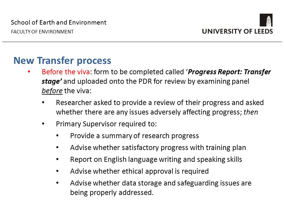 School of Earth and Environment FACULTY OF ENVIRONMENT New Transfer process Before the viva: form to be completed called 'Progress Report: Transfer stage' and uploaded onto the PDR for review by examining panel before the viva: Researcher asked to provide a review of their progress and asked whether there are any issues adversely affecting progress; then Primary Supervisor required to: Provide a summary of research progress Advise whether satisfactory progress with training plan Report on English language writing and speaking skills Advise whether ethical approval is required Advise whether data storage and safeguarding issues are being properly addressed.
