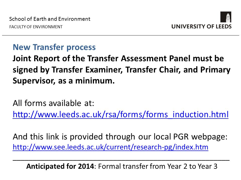 School of Earth and Environment FACULTY OF ENVIRONMENT New Transfer process Joint Report of the Transfer Assessment Panel must be signed by Transfer Examiner, Transfer Chair, and Primary Supervisor, as a minimum.