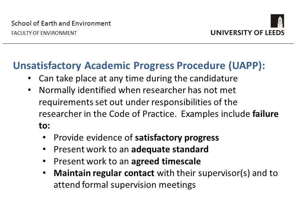 School of Earth and Environment FACULTY OF ENVIRONMENT Unsatisfactory Academic Progress Procedure (UAPP): Can take place at any time during the candidature Normally identified when researcher has not met requirements set out under responsibilities of the researcher in the Code of Practice.