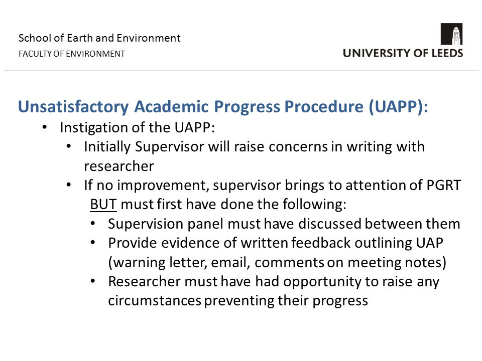 School of Earth and Environment FACULTY OF ENVIRONMENT Unsatisfactory Academic Progress Procedure (UAPP): Instigation of the UAPP: Initially Supervisor will raise concerns in writing with researcher If no improvement, supervisor brings to attention of PGRT BUT must first have done the following: Supervision panel must have discussed between them Provide evidence of written feedback outlining UAP (warning letter, email, comments on meeting notes) Researcher must have had opportunity to raise any circumstances preventing their progress