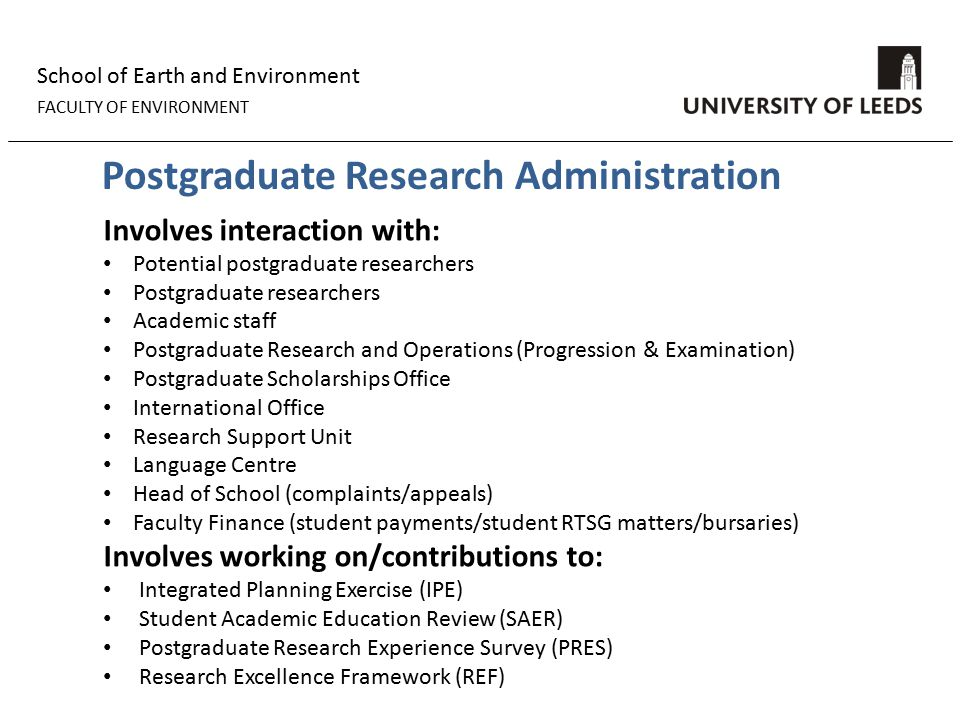School of Earth and Environment FACULTY OF ENVIRONMENT Postgraduate Research Administration Involves interaction with: Potential postgraduate researchers Postgraduate researchers Academic staff Postgraduate Research and Operations (Progression & Examination) Postgraduate Scholarships Office International Office Research Support Unit Language Centre Head of School (complaints/appeals) Faculty Finance (student payments/student RTSG matters/bursaries) Involves working on/contributions to: Integrated Planning Exercise (IPE) Student Academic Education Review (SAER) Postgraduate Research Experience Survey (PRES) Research Excellence Framework (REF)