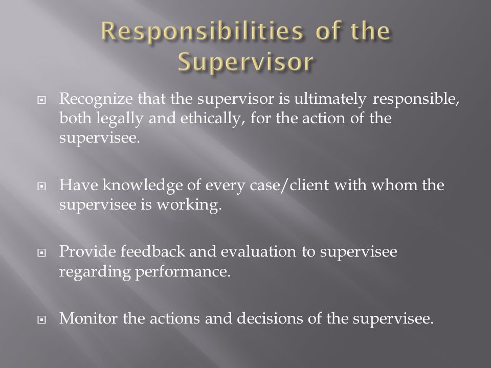  Recognize that the supervisor is ultimately responsible, both legally and ethically, for the action of the supervisee.