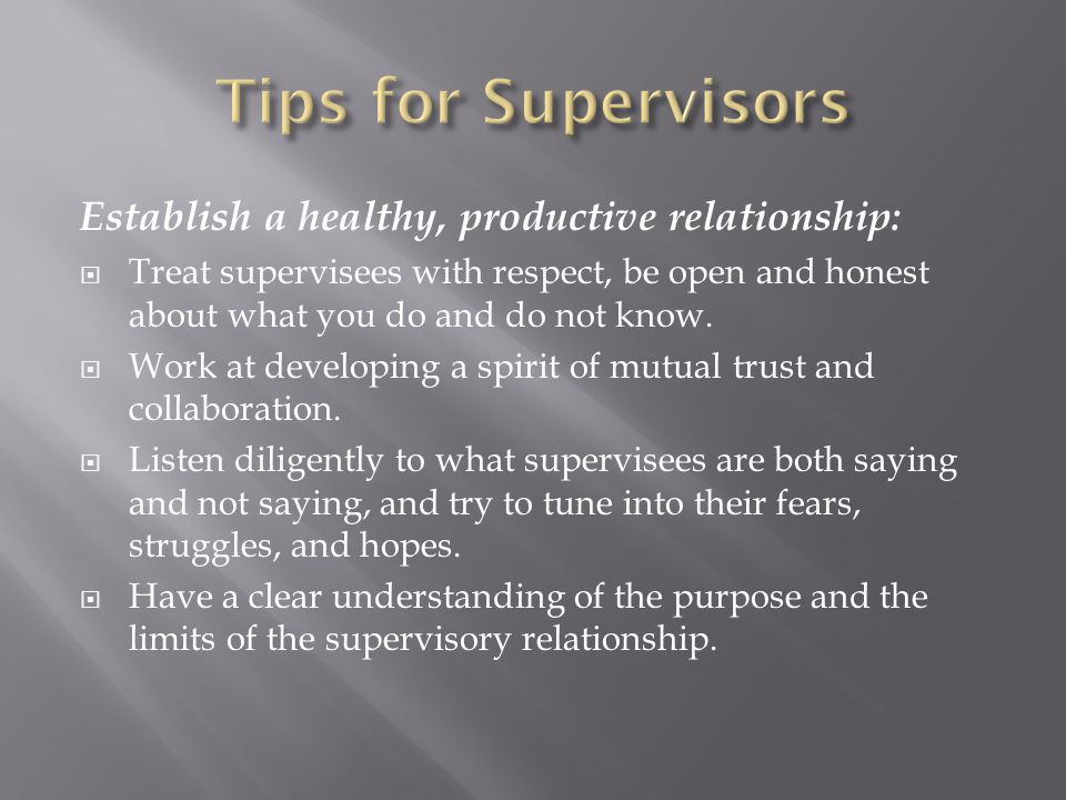 Establish a healthy, productive relationship:  Treat supervisees with respect, be open and honest about what you do and do not know.