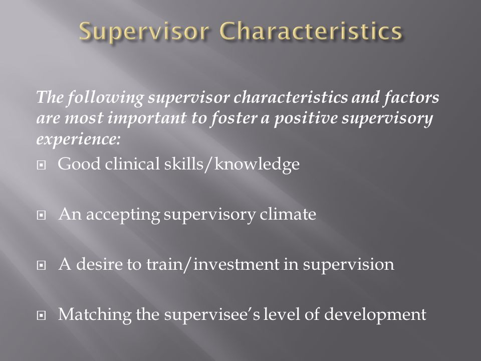The following supervisor characteristics and factors are most important to foster a positive supervisory experience:  Good clinical skills/knowledge  An accepting supervisory climate  A desire to train/investment in supervision  Matching the supervisee's level of development