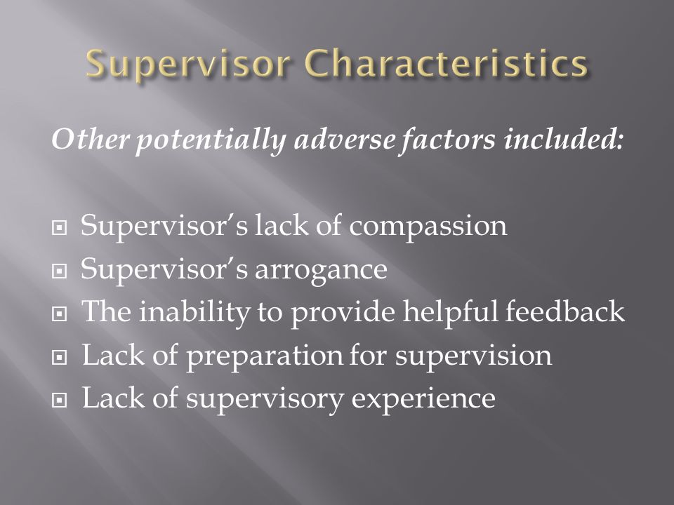 Other potentially adverse factors included:  Supervisor's lack of compassion  Supervisor's arrogance  The inability to provide helpful feedback  Lack of preparation for supervision  Lack of supervisory experience